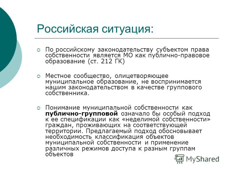 Российская ситуация: По российскому законодательству субъектом права собственности является МО как публично-правовое образование (ст. 212 ГК) Местное сообщество, олицетворяющее муниципальное образование, не воспринимается нашим законодательством в ка