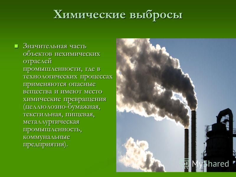 Химические выбросы Значительная часть объектов нехимических отраслей промышленности, где в технологических процессах применяются опасные вещества и имеют место химические превращения (целлюлозно-бумажная, текстильная, пищевая, металлургическая промыш