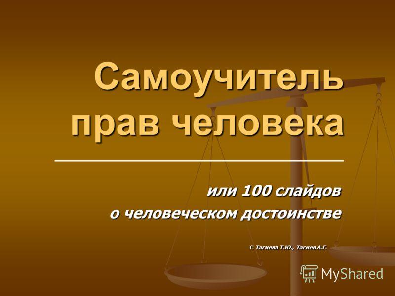 Самоучитель прав человека или 100 слайдов или 100 слайдов о человеческом достоинстве С Тагиева Т.Ю., Тагиев А.Г. С Тагиева Т.Ю., Тагиев А.Г.