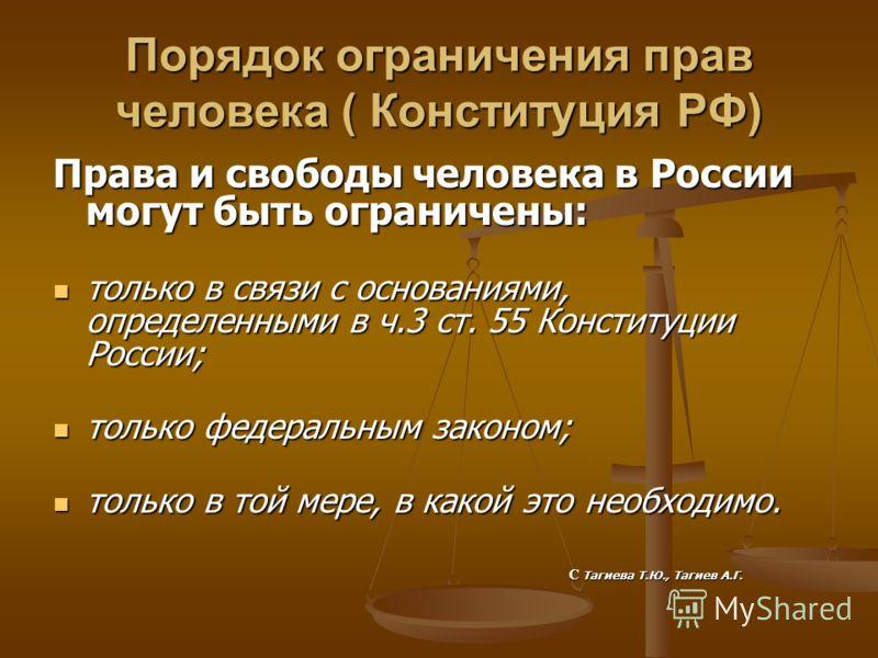 Порядок ограничения прав человека ( Конституция РФ) Права и свободы человека в России могут быть ограничены: только в связи с основаниями, определенными в ч.3 ст. 55 Конституции России; только в связи с основаниями, определенными в ч.3 ст. 55 Констит