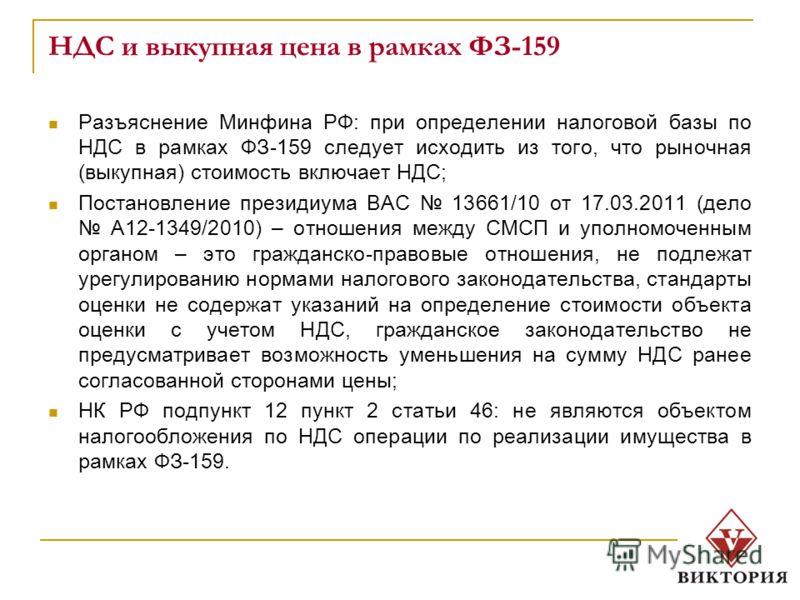 НДС и выкупная цена в рамках ФЗ-159 Разъяснение Минфина РФ: при определении налоговой базы по НДС в рамках ФЗ-159 следует исходить из того, что рыночная (выкупная) стоимость включает НДС; Постановление президиума ВАС 13661/10 от 17.03.2011 (дело А12-
