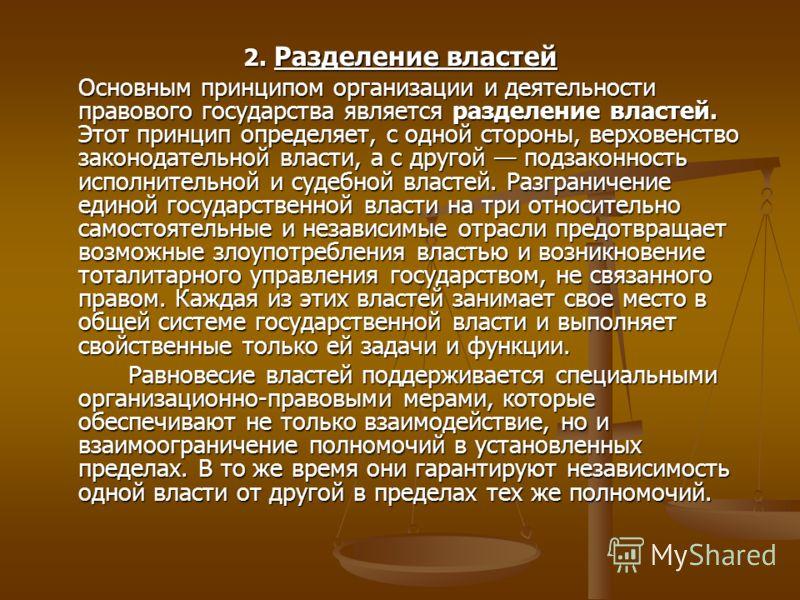 2. Разделение властей Основным принципом организации и деятельности правового государства является разделение властей. Этот принцип определяет, с одной стороны, верховенство законодательной власти, а с другой подзаконность исполнительной и судебной в