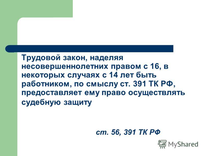 Трудовой закон, наделяя несовершеннолетних правом с 16, в некоторых случаях с 14 лет быть работником, по смыслу ст. 391 ТК РФ, предоставляет ему право осуществлять судебную защиту ст. 56, 391 ТК РФ