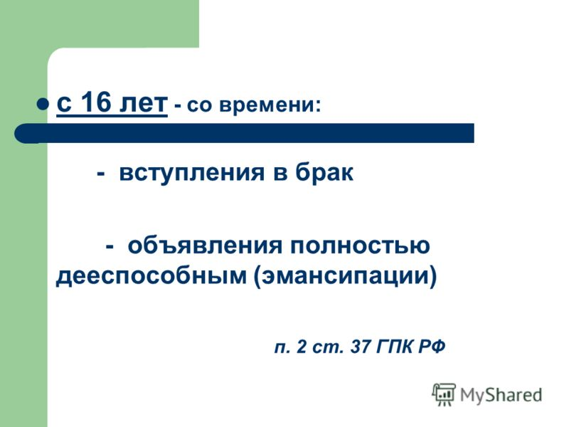 с 16 лет - со времени: - вступления в брак - объявления полностью дееспособным (эмансипации) п. 2 ст. 37 ГПК РФ