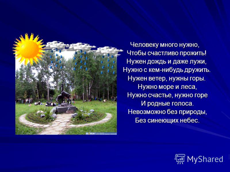 Человеку много нужно, Чтобы счастливо прожить! Чтобы счастливо прожить! Нужен дождь и даже лужи, Нужен дождь и даже лужи, Нужно с кем-нибудь дружить. Нужно с кем-нибудь дружить. Нужен ветер, нужны горы. Нужен ветер, нужны горы. Нужно море и леса, Нуж