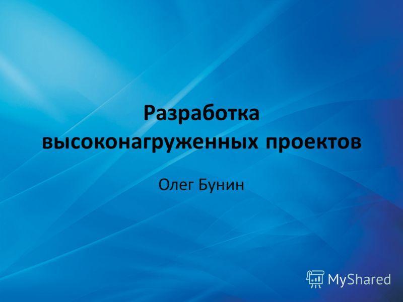 Разработка высоконагруженных проектов Олег Бунин