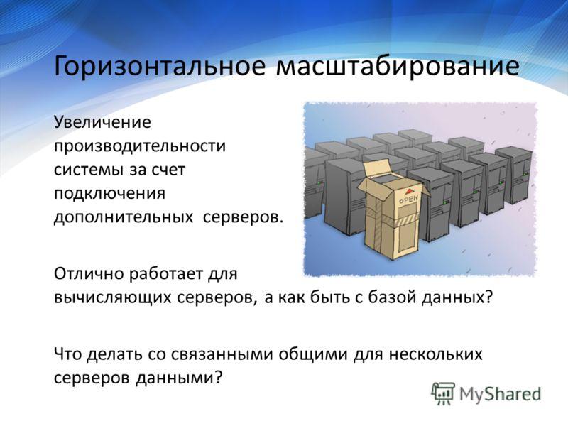 Горизонтальное масштабирование Увеличение производительности системы за счет подключения дополнительных cерверов. Отлично работает для вычисляющих серверов, а как быть с базой данных? Что делать со связанными общими для нескольких серверов данными?