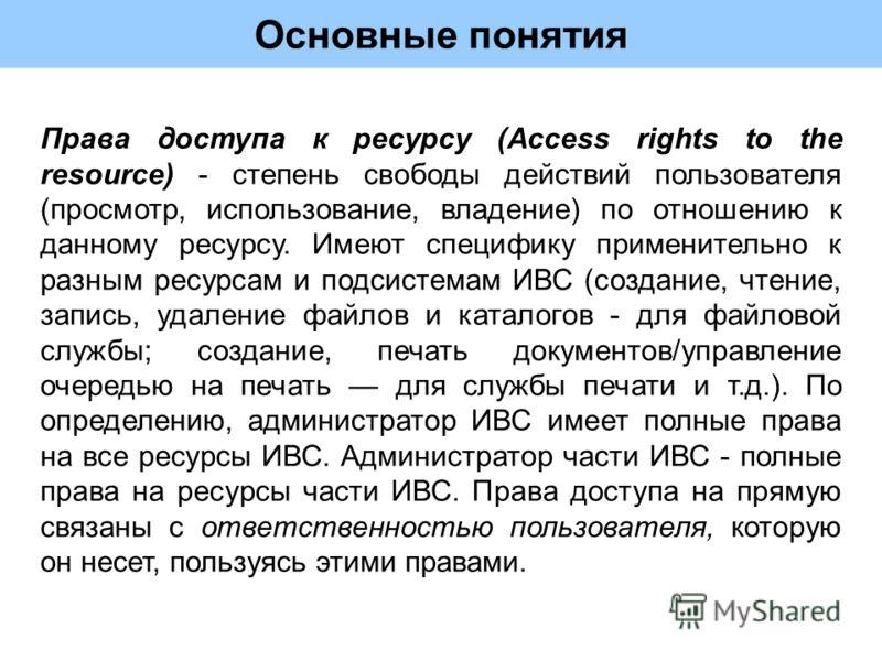 Основные понятия Права доступа к ресурсу (Access rights to the resource) - степень свободы действий пользователя (просмотр, использование, владение) по отношению к данному ресурсу. Имеют специфику применительно к разным ресурсам и подсистемам ИВС (со