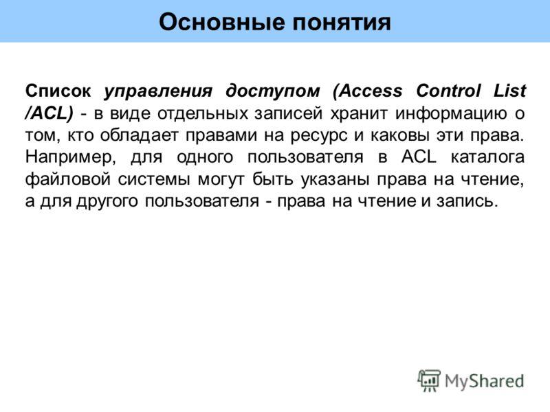 Основные понятия Список управления доступом (Access Control List /ACL) - в виде отдельных записей хранит информацию о том, кто обладает правами на ресурс и каковы эти права. Например, для одного пользователя в ACL каталога файловой системы могут быть