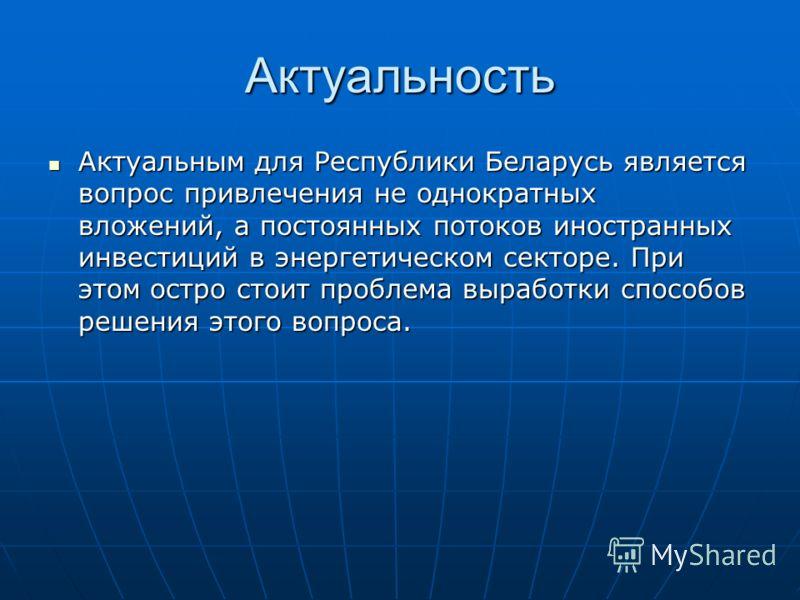 Актуальность Актуальным для Республики Беларусь является вопрос привлечения не однократных вложений, а постоянных потоков иностранных инвестиций в энергетическом секторе. При этом остро стоит проблема выработки способов решения этого вопроса. Актуаль