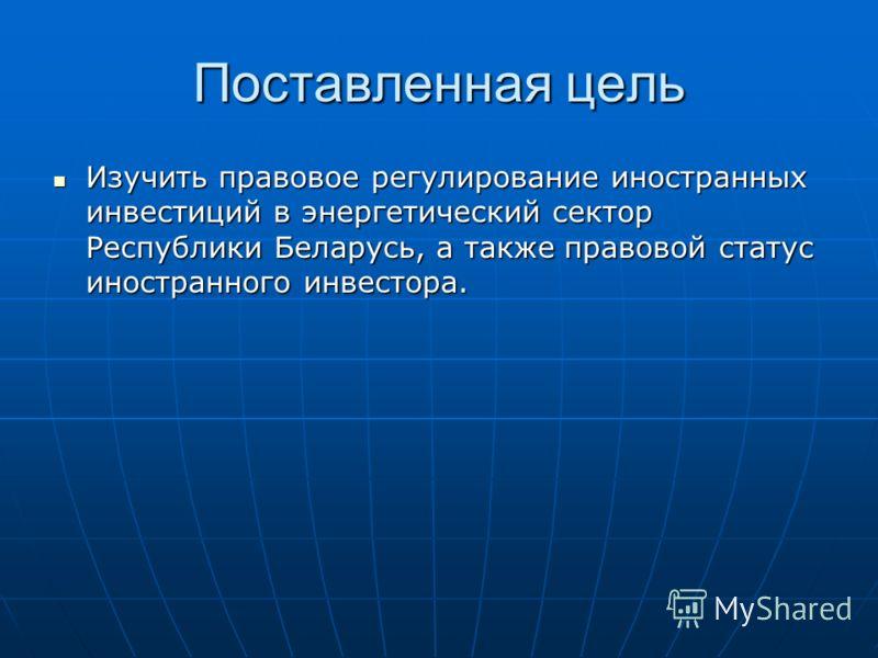 Поставленная цель Изучить правовое регулирование иностранных инвестиций в энергетический сектор Республики Беларусь, а также правовой статус иностранного инвестора. Изучить правовое регулирование иностранных инвестиций в энергетический сектор Республ