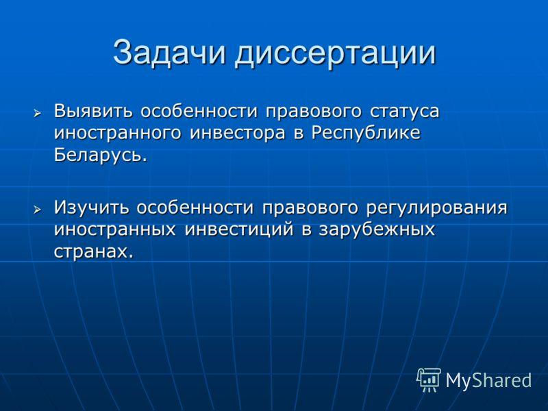 Задачи диссертации Выявить особенности правового статуса иностранного инвестора в Республике Беларусь. Выявить особенности правового статуса иностранного инвестора в Республике Беларусь. Изучить особенности правового регулирования иностранных инвести