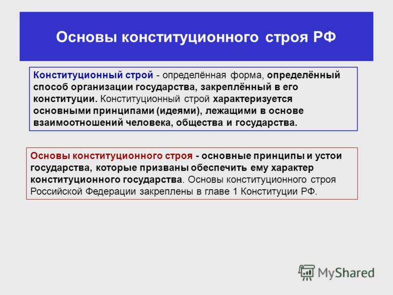 Основы конституционного строя РФ Конституционный строй - определённая форма, определённый способ организации государства, закреплённый в его конституции. Конституционный строй характеризуется основными принципами (идеями), лежащими в основе взаимоотн