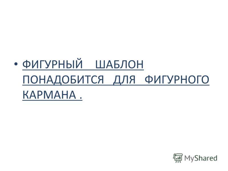 ФИГУРНЫЙ ШАБЛОН ПОНАДОБИТСЯ ДЛЯ ФИГУРНОГО КАРМАНА.