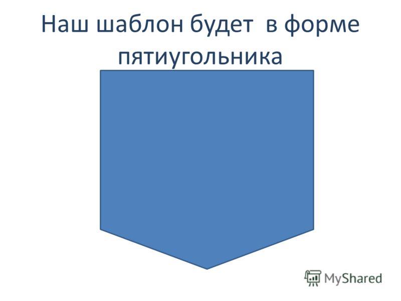 Наш шаблон будет в форме пятиугольника