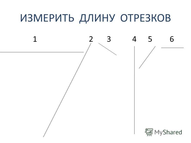 ИЗМЕРИТЬ ДЛИНУ ОТРЕЗКОВ 1 2 3 4 5 6