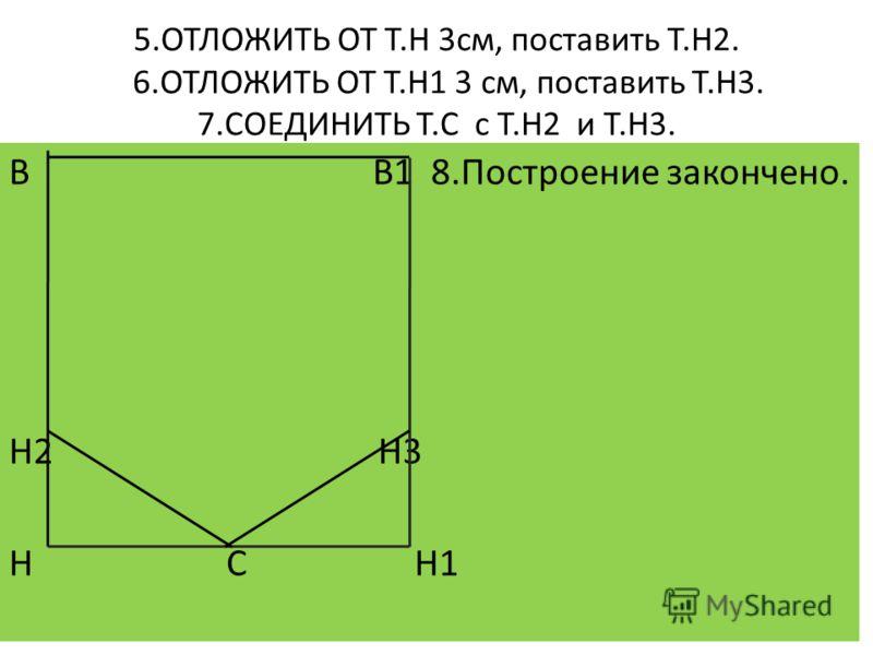 5.ОТЛОЖИТЬ ОТ Т.Н 3см, поставить Т.Н2. 6.ОТЛОЖИТЬ ОТ Т.Н1 3 см, поставить Т.Н3. 7.СОЕДИНИТЬ Т.С с Т.Н2 и Т.Н3. В В1 8.Построение закончено. Н2 Н3 Н С Н1