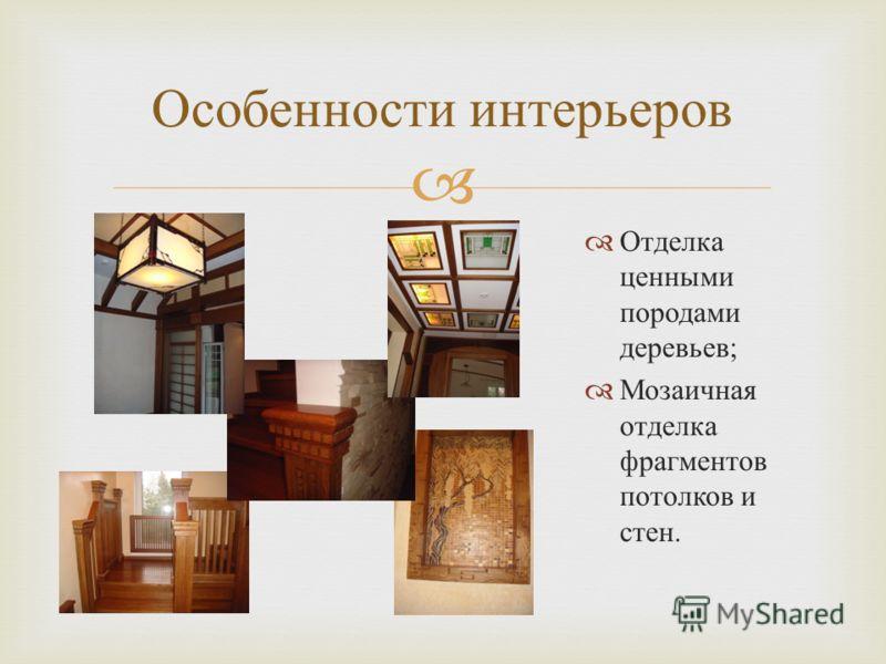 Отделка ценными породами деревьев ; Мозаичная отделка фрагментов потолков и стен. Особенности интерьеров