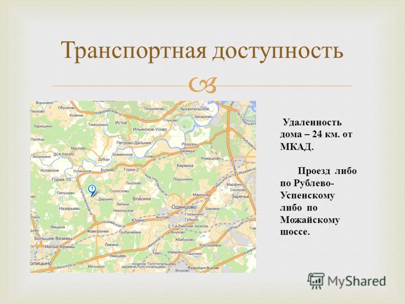 Транспортная доступность Удаленность дома – 24 км. от МКАД. Проезд либо по Рублево - Успенскому либо по Можайскому шоссе.