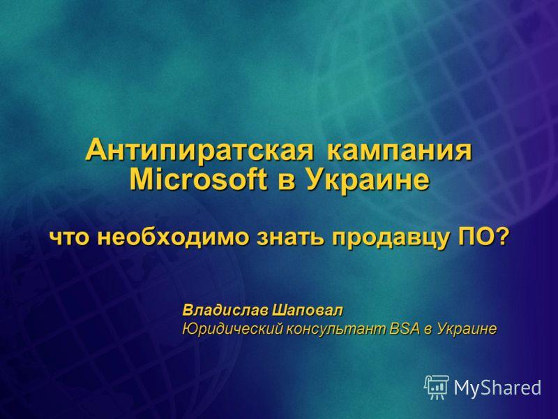 Антипиратская кампания Microsoft в Украине что необходимо знать продавцу ПО? Владислав Шаповал Юридический консультант BSA в Украине