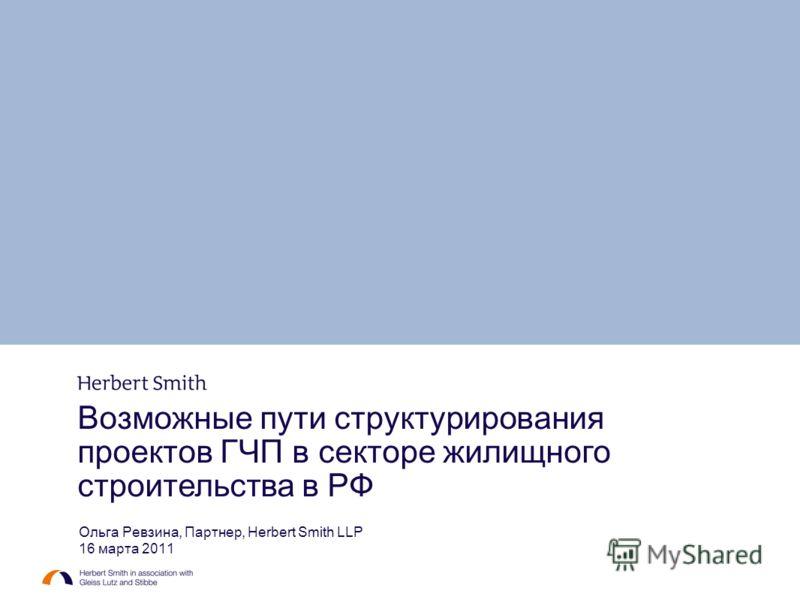 Возможные пути структурирования проектов ГЧП в секторе жилищного строительства в РФ Ольга Ревзина, Партнер, Herbert Smith LLP 16 марта 2011