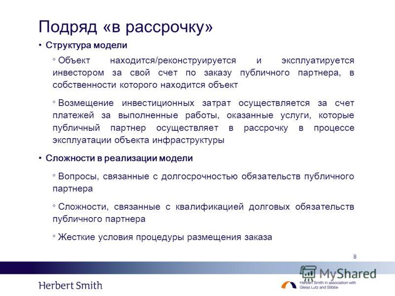 8 Подряд «в рассрочку» Структура модели Объект находится/реконструируется и эксплуатируется инвестором за свой счет по заказу публичного партнера, в собственности которого находится объект Возмещение инвестиционных затрат осуществляется за счет плате