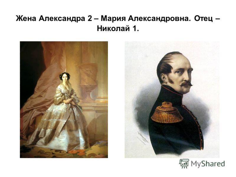 Жена Александра 2 – Мария Александровна. Отец – Николай 1.