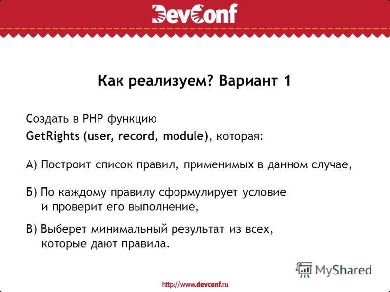 Как реализуем? Вариант 1 Создать в PHP функцию GetRights (user, record, module), которая: А) Построит список правил, применимых в данном случае, Б) По каждому правилу сформулирует условие и проверит его выполнение, В) Выберет минимальный результат из