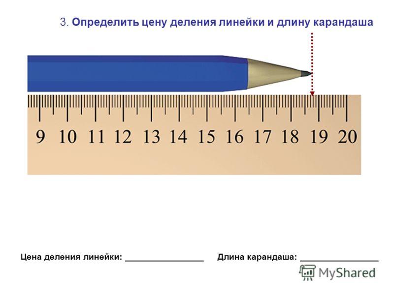 3. Определить цену деления линейки и длину карандаша Цена деления линейки: ________________ Длина карандаша: ________________