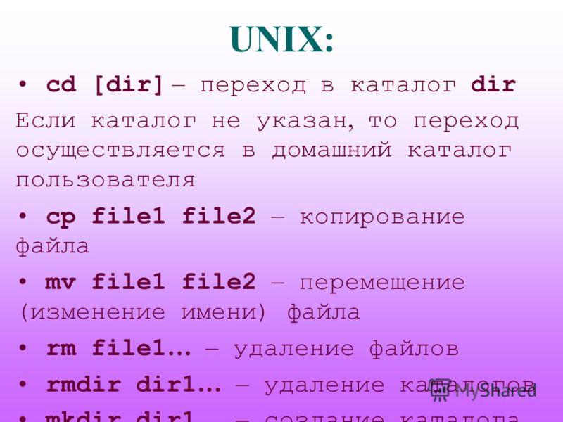 UNIX: cd [dir] – переход в каталог dir Если каталог не указан, то переход осуществляется в домашний каталог пользователя cp file1 file2 – копирование файла mv file1 file2 – перемещение (изменение имени) файла rm file1 … – удаление файлов rmdir dir1 …