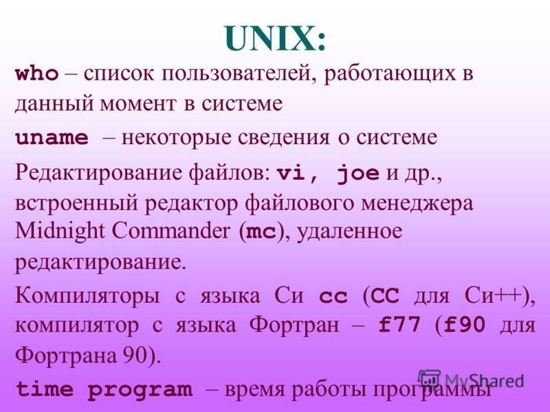 UNIX: who – список пользователей, работающих в данный момент в системе uname – некоторые сведения о системе Редактирование файлов: vi, joe и др., встроенный редактор файлового менеджера Midnight Commander ( mc ), удаленное редактирование. Компиляторы
