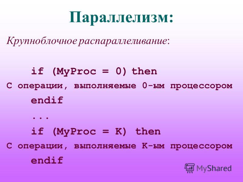 Параллелизм: Крупноблочное распараллеливание: if (MyProc = 0) then C операции, выполняемые 0-ым процессором endif... if (MyProc = K) then C операции, выполняемые K-ым процессором endif