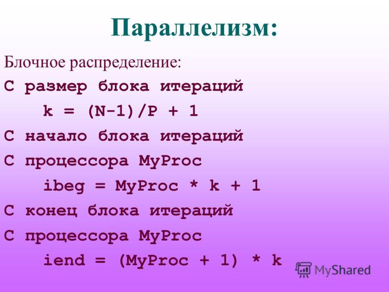 Параллелизм: Блочное распределение: C размер блока итераций k = (N-1)/P + 1 C начало блока итераций C процессора MyProc ibeg = MyProc * k + 1 C конец блока итераций C процессора MyProc iend = (MyProc + 1) * k