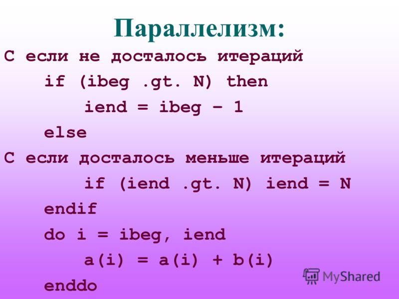 Параллелизм: C если не досталось итераций if (ibeg.gt. N) then iend = ibeg – 1 else C если досталось меньше итераций if (iend.gt. N) iend = N endif do i = ibeg, iend a(i) = a(i) + b(i) enddo