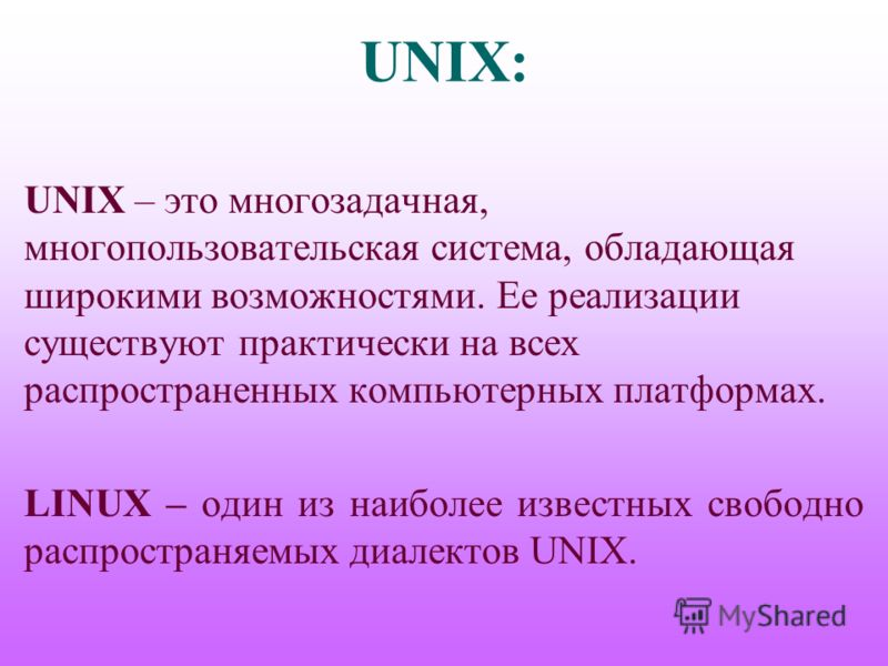 UNIX: UNIX – это многозадачная, многопользовательская система, обладающая широкими возможностями. Ее реализации существуют практически на всех распространенных компьютерных платформах. LINUX – один из наиболее известных свободно распространяемых диал