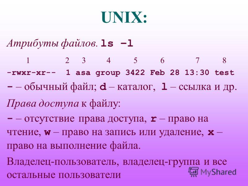 UNIX: Атрибуты файлов. ls –l 1 2 3 4 5 6 7 8 -rwxr-xr-- 1 asa group 3422 Feb 28 13:30 test - – обычный файл; d – каталог, l – ссылка и др. Права доступа к файлу: - – отсутствие права доступа, r – право на чтение, w – право на запись или удаление, x –