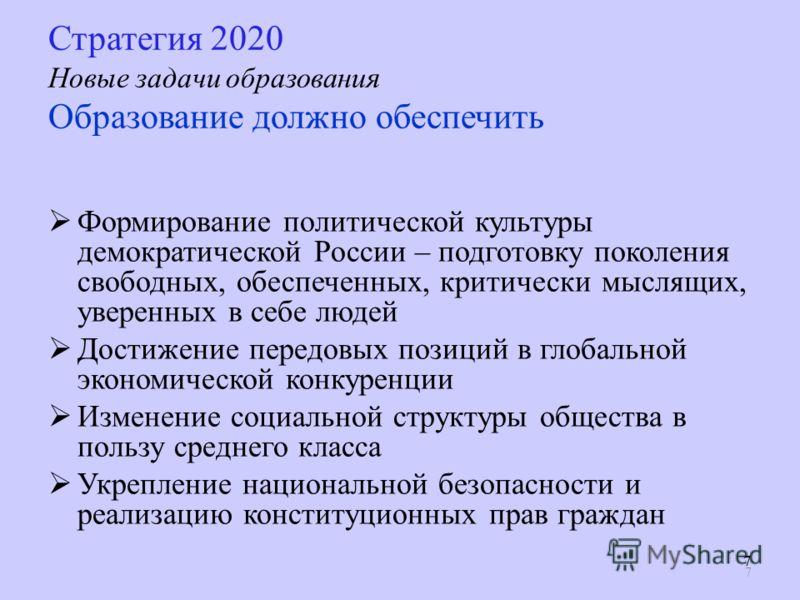 7 77 Стратегия 2020 Новые задачи образования Образование должно обеспечить Формирование политической культуры демократической России – подготовку поколения свободных, обеспеченных, критически мыслящих, уверенных в себе людей Достижение передовых пози