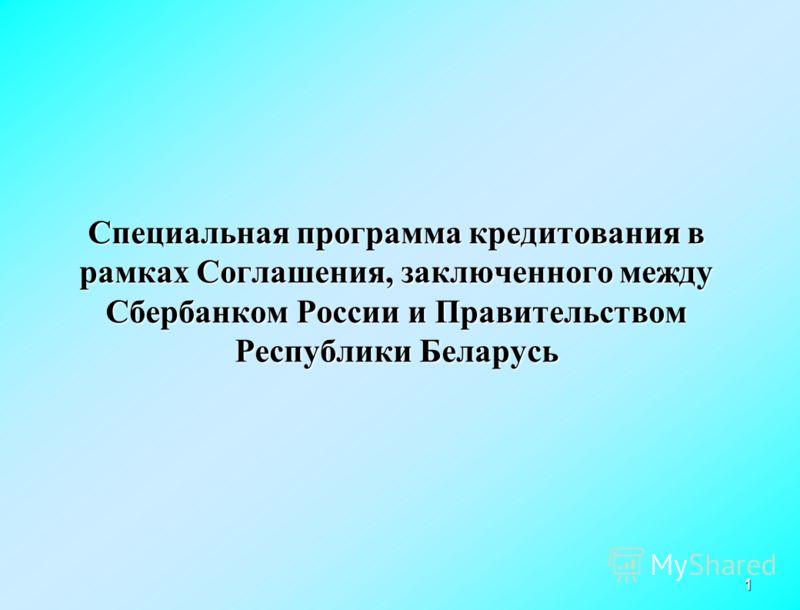 1 Специальная программа кредитования в рамках Соглашения, заключенного между Сбербанком России и Правительством Республики Беларусь