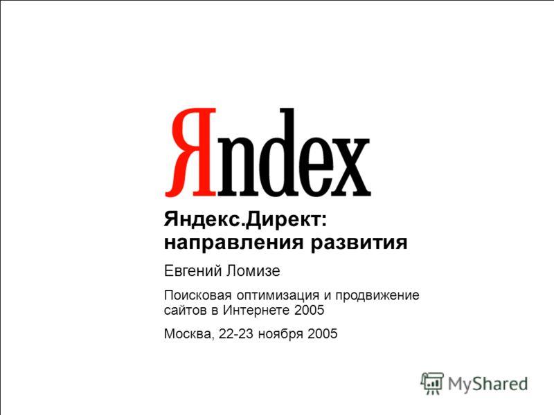 1 Яндекс.Директ: направления развития Евгений Ломизе Поисковая оптимизация и продвижение сайтов в Интернете 2005 Москва, 22-23 ноября 2005