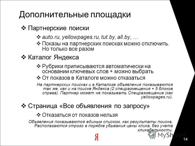 14 Дополнительные площадки Партнерские поиски auto.ru, yellowpages.ru, tut.by, all.by, … Показы на партнерских поисках можно отключить. Но только все разом Каталог Яндекса Рубрики приписываются автоматически на основании ключевых слов + можно выбрать