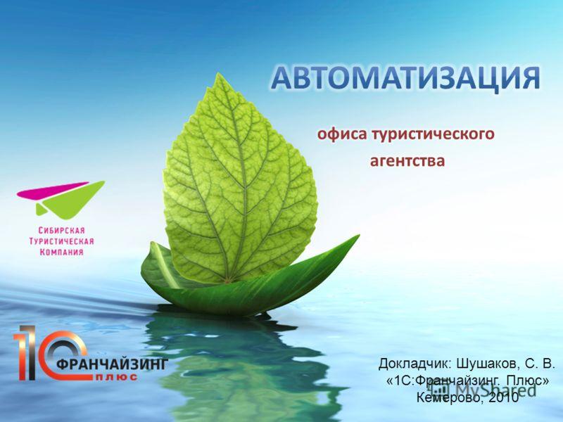 Докладчик: Шушаков, С. В. «1С:Франчайзинг. Плюс» Кемерово, 2010