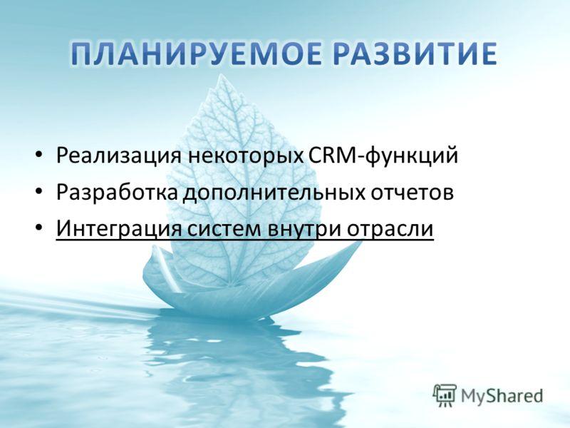Реализация некоторых CRM-функций Разработка дополнительных отчетов Интеграция систем внутри отрасли