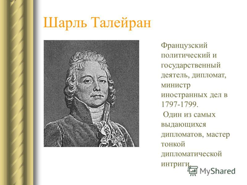 Шарль Талейран Французский политический и государственный деятель, дипломат, министр иностранных дел в 1797-1799. Один из самых выдающихся дипломатов, мастер тонкой дипломатической интриги.