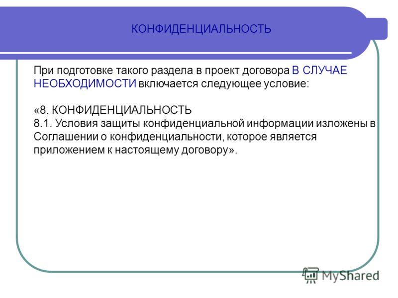 КОНФИДЕНЦИАЛЬНОСТЬ При подготовке такого раздела в проект договора В СЛУЧАЕ НЕОБХОДИМОСТИ включается следующее условие: «8. КОНФИДЕНЦИАЛЬНОСТЬ 8.1. Условия защиты конфиденциальной информации изложены в Соглашении о конфиденциальности, которое являетс