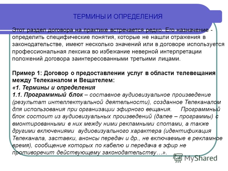 ТЕРМИНЫ И ОПРЕДЕЛЕНИЯ Этот раздел договора на практике встречается редко. Его назначение - определить специфические понятия, которые не нашли отражения в законодательстве, имеют несколько значений или в договоре используется профессиональная лексика