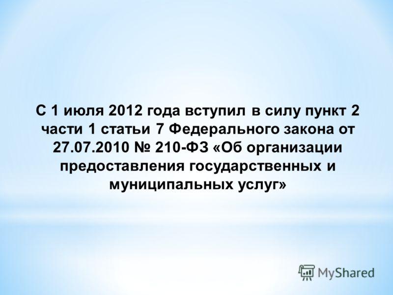 С 1 июля 2012 года вступил в силу пункт 2 части 1 статьи 7 Федерального закона от 27.07.2010 210-ФЗ «Об организации предоставления государственных и муниципальных услуг»