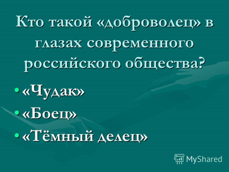 Кто такой «доброволец» в глазах современного российского общества? «Чудак»«Чудак» «Боец»«Боец» «Тёмный делец»«Тёмный делец»