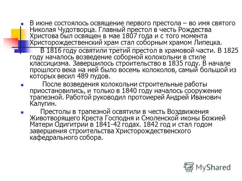 В июне состоялось освящение первого престола – во имя святого Николая Чудотворца. Главный престол в честь Рождества Христова был освящен в мае 1807 года и с того момента Христорождественский храм стал соборным храмом Липецка. В 1816 году освятили тре