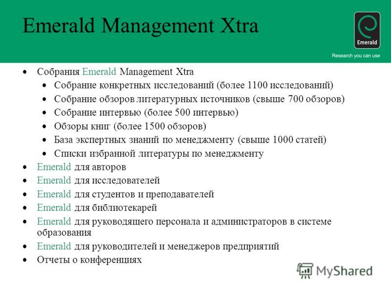 Собрания Emerald Management Xtra Собрание конкретных исследований (более 1100 исследований) Собрание обзоров литературных источников (свыше 700 обзоров) Собрание интервью (более 500 интервью) Обзоры книг (более 1500 обзоров) База экспертных знаний по
