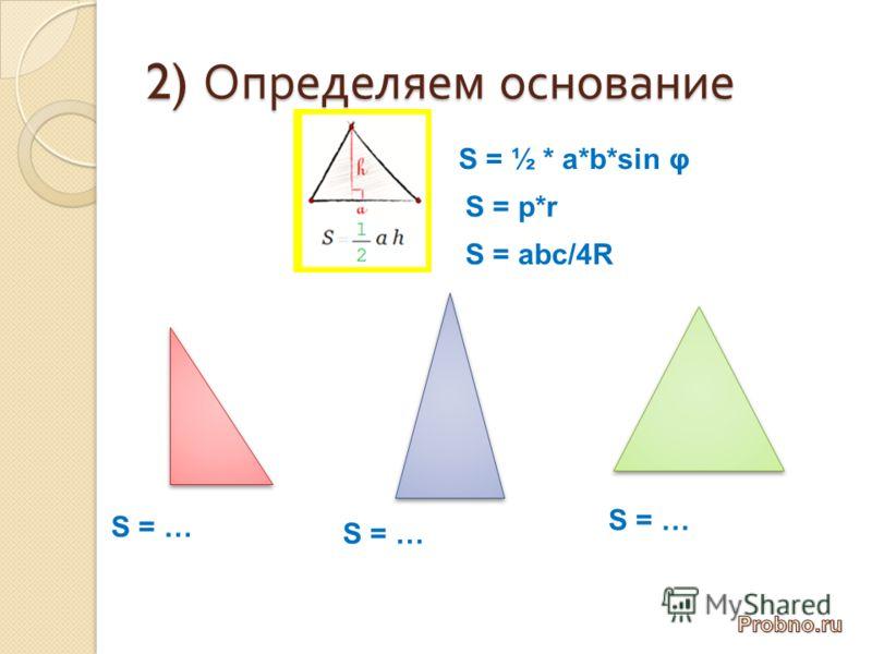 2) Определяем основание S = ½ * a*b*sin φ S = abc/4R S = p*r S = …